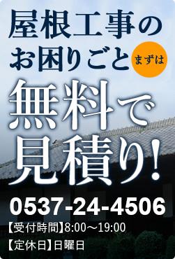 屋根工事のお困りごと まずは無料で見積り!0537-24-4506【受付時間】8:00~19:00【定休日】日曜日